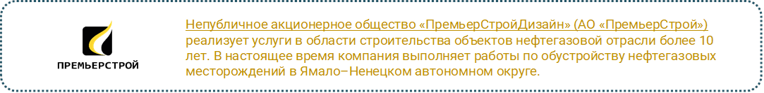 Непубличное акционерное общество «ПремьерСтройДизайн» (АО «ПремьерСтрой») реализует услуги в области строительства объектов нефтегазовой отрасли более 10 лет. В настоящее время компания выполняет работы по обустройству нефтегазовых месторождений в Ямало–Ненецком автономном округе.